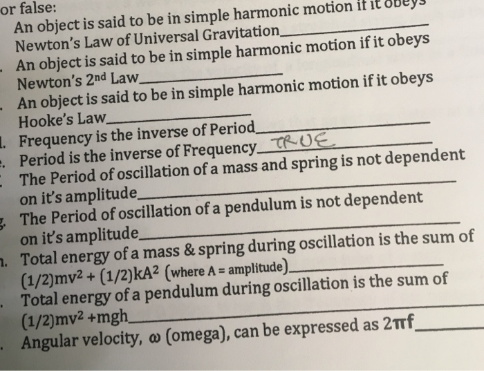 or false: An object is said to be in simple harmonic motion it it oBeys Newtons Law of Universal Gravitation, An object is said to be in simple harmonic motion if it obeys Newtons 2nd Law An object is said to be in simple harmonic motion if it obeys Hookes Law . Frequency is the inverse of Period . Period is the inverse of Frequency_ T0e The Period of oscillation of a mass and spring is not dependent on its amplitude The Period of oscillation of a pendulum is not dependent on its amplitude Total energy of a mass & spring during oscillation is the sum of (1/2)mv2+ (1/2)kA2 (where A - amplitude) Total energy of a pendulum during oscillation is the sum of (1/2)mv2+mgh Angular velocity, o (omega), can be expressed as 2Trf_ .