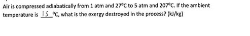 Air is compressed adiabatically from 1 atm and 27°C to 5 atm and 207oC. If the ambient temperature is IS_°C, what is the exergy destroyed in the process? (kJ/kg)