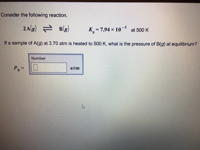 Consider the following reaction 2Ag B-7.94 x 105 at 500 K If a sample of A(g) at 3.70 atm is heated to 500 K, what is the pressure of B(g) at equilibrium? Number atm