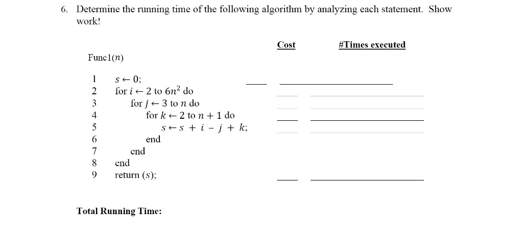 Determine the running time of the following algorithm by analyzing each statement. Show work! 6. Cost #Times executed Func1(n) 2 fori2 to 6n2 do S0; 2 fori2 to 6n for 3 to n do 4 for k2 to n + 1 do 6 end end 8 end 9 return (s); Total Running Time: