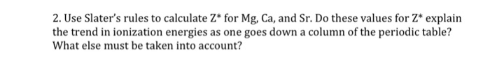 2. Use Slaters rules to calculate Z* for Mg, Ca, and Sr. Do these values for Z* explain the trend in ionization energies as one goes down a column of the periodic table? What else must be taken into account?