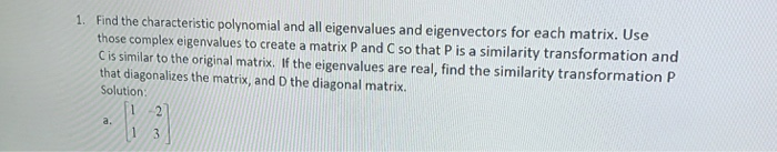 Find the characteristic polynomial and all eigenvalues and eigenvectors for each matrix. Use those complex eigenvalues to create a matrix P and C so that P is a similarity transformation and C is similar to the original matrix. If the eigenvalues are real, find the similarity transformation P that diagonalizes the matrix, and D the diagonal matrix. Solution 1.