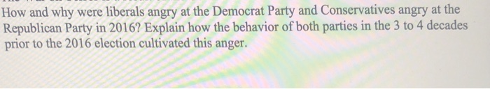 How and why were liberals angry at the Democrat Party and Conservatives angry at the Republican Party in 2016? Explain how the behavior of both parties in the 3 to 4 decades prior to the 2016 election cultivated this anger.