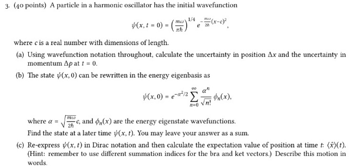 3. (4o points) A particle in a harmonic oscillator has the initial wavefunction 1/4 my- e 2h where c is a real number with dimensions of length (a) Using wavefunction notation throughout, calculate the uncertainty in position Ax and the uncertainty in momentum Ap at t = 0. (b) The state (x, 0) can be rewritten in the energy eigenbasis as n! where α ,/moc, and φ(x) are the energy eigenstate wavefunctions. Find the state at a later time ψ(x, t). You may leave your answer as a sum. 2h (c) Re-express ψ(x, t) in Dirac notation and then calculate the expectation value of position at time t (t). (Hint: remember to use different summation indices for the bra and ket vectors.) Describe this motion in words.