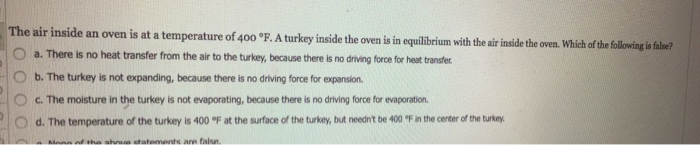 The air inside an oven is at a temperature of 400 °F. A O a. There is no heat transfer from the air to the turkey, because there is no driving force for heat transtfer O b. The turkey is not expanding, because there is no driving force for expansion O C. The moisture in the turkey is not evaporating, because there is no driving force for evaporation. o d. The temperature of the turkey is 400 ℉ at the surface of the turkey, but neednt be 400-F in the cereerofthe tney turkey inside the oven is in equilibrium with the air inside the oven. Which of the following is tile?