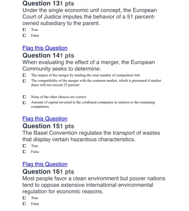 Question 131 pts Under the single economic unit concept, the European Court of Justice imputes the behavior of a 51 percent- owned subsidiary to the parent C True C False Flag this Question Question 141 pts When evaluating the effect of a merger, the European ommunity seeks to determine C The impact of the merger by totaling the total number of competitors left. C The compatibility of the merger with the common market, which is presumed if market share will not exceed 25 percent C None of the other choices are correct. Amount of capital invested in the combined companies in relation to the remaining competitors. Flag this Question Question 151 pts The Basel Convention regulates the transport of wastes that display certain hazardous characteristics C True C False Flag this Question Question 161 pts Most people favor a clean environment but poorer nations tend to oppose extensive international environmental regulation for economic reasons C True С False