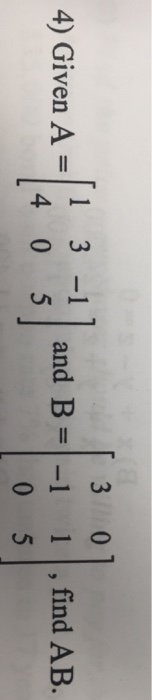 3 0 4 8 13- 4) Given A 5|and B= and B = |-| | | , find AB. 0