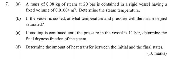 7. (a) (b) If the vessel is cooled, at what temperature and pressure will the steam be just (c) If cooling is continued until the pressure in the vessel is 11 bar, determine the (d) Determine the amount of heat transfer between the initial and the final states A mass of 0.08 kg of steam at 20 bar is contained in a rigid vessel having a fixed volume of 0.01004 m3. Determine the steam temperature saturated? final dryness fraction of the steam. (10 marks)