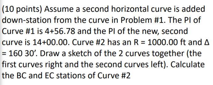 (10 points) Assume a second horizontal curve is added down-station from the curve in Problem #1. The PI of Curve #1 is 4+56.78 and the PI of the new, second curve is 14+00.00. Curve #2 has an R = 1000.00 ft and Δ 160 30. Draw a sketch of the 2 curves together (the the BC and EC stations of Curve #2