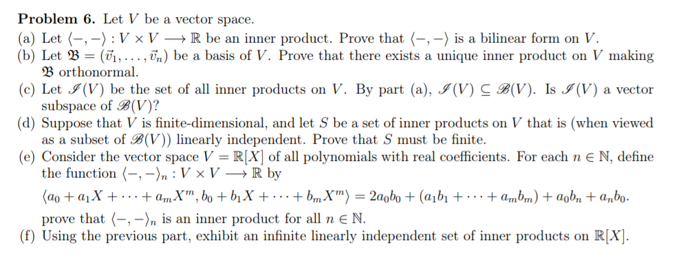 Problem 6. Let V be a vector space (a) Let (--) : V x V --> R be an inner product. Prove that (-, -) is a bilinear form on V.