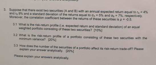 Suppose that there exist two securities A and B with an annual expected return equal to 4% and rB 9% and a standard deviation of the returns equal to σ,-5% and σ.-7%, respectively Moreover, the correlation coefficient between the returns of these securities is p -0.5 3. 3.1 What is the risk-return profile (i.e. expected return and standard deviation) of an equal 3.2 What is the risk-return profile of a portfolio consisting of these two securities with the 3.3 How does the number of the securities of a portfolio affect its risk-return trade-off? Please Please explain your answers analytically. weighted portfolio consisting of these two securities? [10%] minimum variance? [20%] explain your answer analytically. [20%]