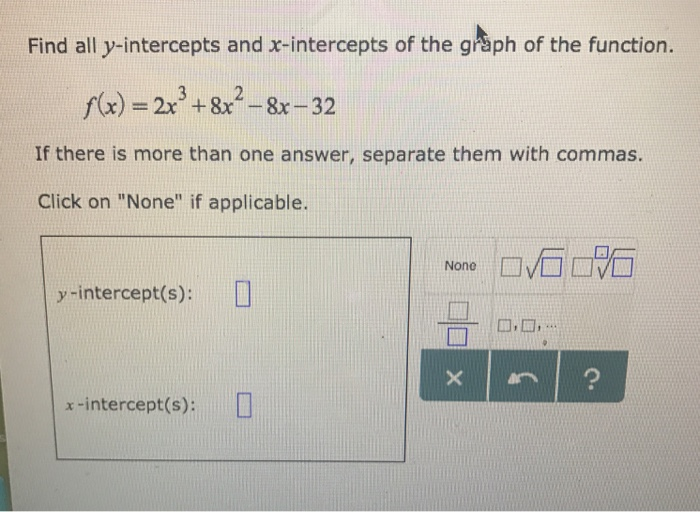 Find all y-intercepts and x-intercepts of the gråph of the function. f(x) = 2x3 + 8x2-8x-32 If there is more than one answer, separate them with commas. Click on None if applicable. □石□石 None y-intercept(s): □ 마다 x-intercept(s): □