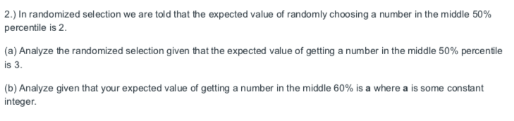 2.) In randomized selection we are told that the expected value of randomly choosing a number in the middle 50% percentile is