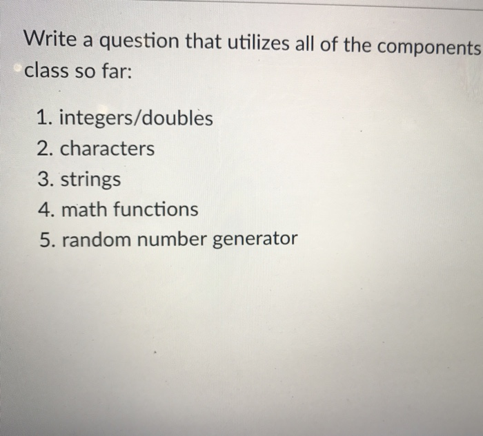 Write a question that utilizes all of the components class so far: 1. integers/doubles 2. characters 3. strings 4. math functions 5. random number generator