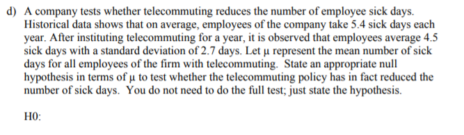 d) A company tests whether telecommuting reduces the number of employee sick days. Historical data shows that on average, employees of the company take 5.4 sick days each year. After instituting telecommuting for a year, it is observed that employees average 4.5 sick days with a standard deviation of 2.7 days. Let u represent the mean number of sick days for all employees of the firm with telecommuting. State an appropriate null hypothesis in terms of u to test whether the telecommuting policy has in fact reduced the number of sick days. You do not need to do the full test; just state the hypothesis. HO: