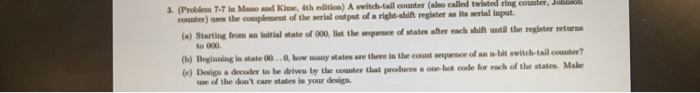 (Problen 7-7 in Mano and Kime, 4th edition) counter) us the complesment of the serial output of a right-shift register as its serial Iiapat. A switch-tail counter (also called twisted ring conter, mqaace of etates after each shift until the register neturns switch-tail counte? counter that produces a one hot code for each of the states Make ()Starting from an linitial state of 000, list the to 000 (Qb) Beglankng in etate O0..O, how many states are there in the count seqrnace of an a-bit (e) Design a decoder to be driven ly the counter that produces a one hot use of the dont care states in your design