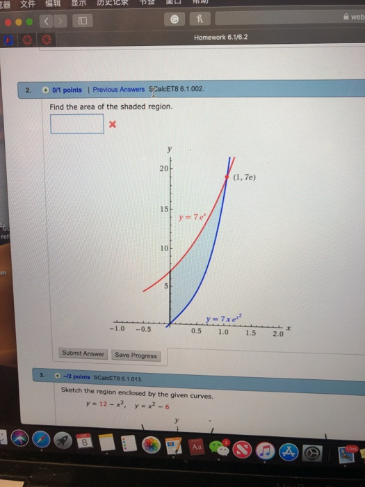 器文件编辑显示历史 求一.址闔 ー-- f,剛 a web Homework 6.1/6.2 2. O 011 points | Previous Answers SCalcET8 6.1.002. Find the area of the shaded region. 20 15 ref 10 -1.0-0.5 0.5 1.0 1.5 2.0 Submit Answer Save Progress 3. -12 points SCalcET8 6.1.013. Sketch the region enclosed by the given curves. y=12-x2, y=x2-6 8