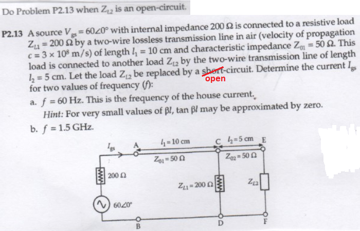 Do Problem P2.13 when Zz is an open-circuit. P2.13 A source Vgs-6020° with internal impedance 200 Ω is connected to a resistive load Zu 200 2 by a two-wire lossless transmission line in air (velocity of propagation c = 3 x 108 m/s) of length 11-10 cm and characteristic impedance Z.-50 Ω. This load is connected to another load Zi2 by the two-wire transmission line of length /2 5 cm. Let the load Z2 be replaced by a sbert-circuit. Determine the current I for two values of frequency a. f 60 Hz. This is the frequency of the house current open Hint: For very small values of Bl, tan Bl may be approximated by zero. b. f 1.5 GHz A 10 cm c 2 5cm E 201 = 50 Ω 200 Ω Zn+200 Ω 6020