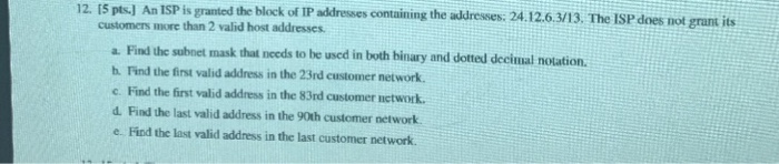12. IS pts-J An ISP is granted the block of IP addresses containing the addresses: 24.12.6.3/13. The ISP does not grant its customers more than 2 valid host addresses a. Find the subnet mask that needs to be uscd in both binary and dotted decimal notation. h. Find the first valid address in the 23rd customer network. c. Find the first valid address in the 83rd customer network d. Find the last valid address in the 90th customer network e- Find the last valid address in the last customer network.