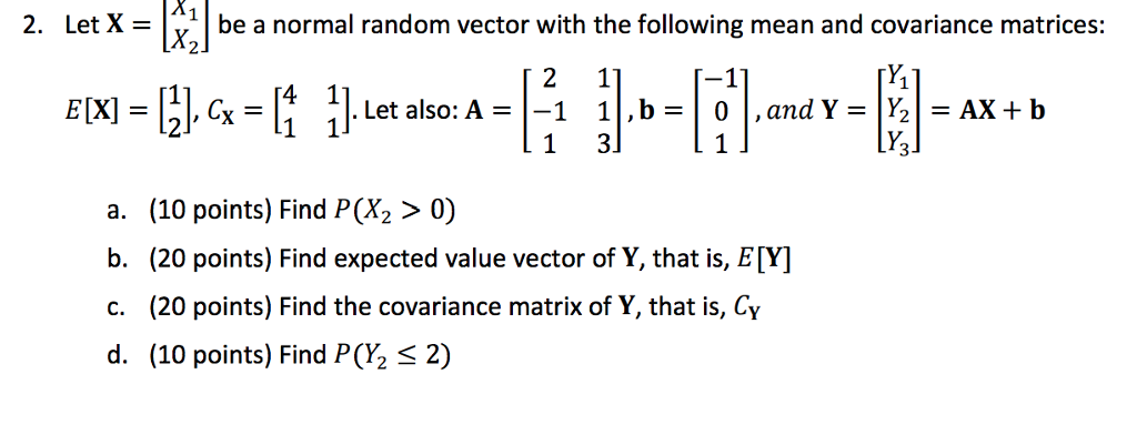 2. Let X- be a normal random vector with the following mean and covariance matrices: 2 Let also: A = 1-1 1 ,b= 0 ,and Y =  ½ =AX+b 2J a. (10 points) Find P(X2 > 0) b. (20 points) Find expected value vector of Y, that is, ETY] c. (20 points) Find the covariance matrix of Y, that is, Cy d. (10 points) Find P(½ 2)