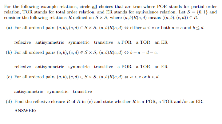 For the following example relations, circle all choices that are true where POR stands for partial order relation, TOR stands for total order relation, and ER stands for equivalence relation. Let S ,1 and consider the following relations R defined on Sx S, where (a,b)R(c, d) means ((a, b), (c, d)) E R. (a) For all ordered pairs (a, b), (c, d) E S × S, (a, b)R(c, d) either a < c or both a-c and b < d. reflexive antisymmetric symmetric transitive a POR a TOR an ER For all ordered pairs (a, b), (c, d) E reflexive antisymmetric symmetric transitive a POR a TOR an ER (b) 3x S, (a, b)R(c, d) b-a-d-c. (c) For all ordered pairs (a, b), (c, d) E S x S, (a, b)R(c,d) a < c or b < d antisymmetric symmetric transitive (d) Find the reflexive closure of R in (c) and state whether R is a POR, a TOR and/or an ER ANSWER: