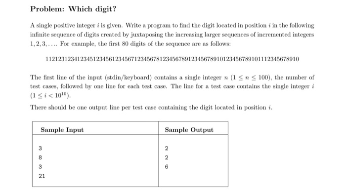 Problem: Which digit? A single positive integer i is given. Write a program to find the digit located in position i in the following infinite sequence of digits created by juxtaposing the increasing larger sequences of incremented integers 1,2,3, For example, the first 80 digits of the sequence are as follows: 11212312341234512345612345671234567812345678912345678910123456789101112345678910 The first line of the input (stdin/keyboard) contains a single integer n (1Sn 100), the number of test cases, followed by one line for each test case. The line for a test case contains the single integer i (1 S i < 1010 There should be one output line per test case containing the digit located in position i Sample Input Sample Output 21