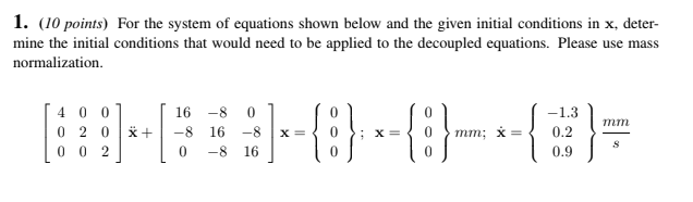 1. (10 points) For the system of equations shown below and the given initial conditions in x, deter- mine the initial conditions that would need to be applied to the decoupled equations. Please use mass normalization 4001 16 -8 0 0 0 2 0 -8 16 0.9 S