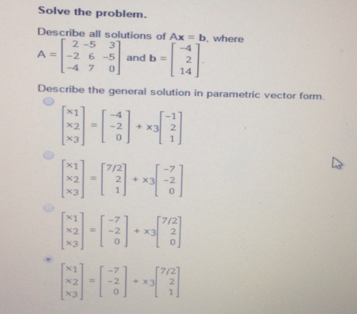 Solve the problem Describe all solutions of Ax = b, where 2-5 37 A=1-2 6-5 and b -4 7 0 14 Describe the general solution in parametric vector form. X21 = 1-2 | + x31 2 x3] (x11 「72 X21-2 | +x31-2 X1 7/2 x3| 0| 7 ti 121 720 Y2 2 0 .221. 350 ge -4-20 72 21 720 720 2 4 123 123 123 123 ri ,× × ﹂ーーーーーーー