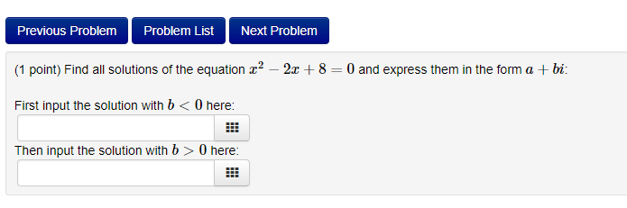 Previous Problem Problem List Next Problem (1 point) Find all solutions of the equation 2-2x 8 0 and express them in the form a +bi; First input the solution with b<0 here Then input the solution with b > 0 here