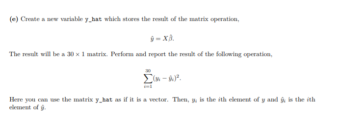 (e) Create a new variable y_hat which stores the result of the matrix operation The result will be a 30 x 1 matrix. Perform and report the result of the following operation 30 (3i -i) Here you can use the matrix y hat as if it is a vector. Then, y is the ith element of y and element of y is the ith