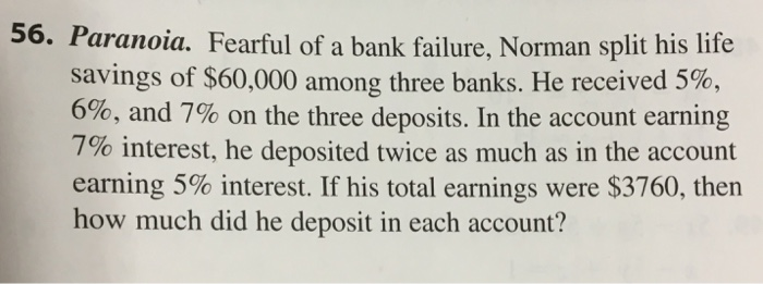 56. Paranoia. Fearful of a bank failure, Norman split his life savings of $60,000 among three banks. He received 5%. 6% 6, and 7% on the three deposits. In the account earning 7% interest, he deposited twice as much as in the account earning 5% interest. If his total earnings were $3760, then how much did he deposit in each account?