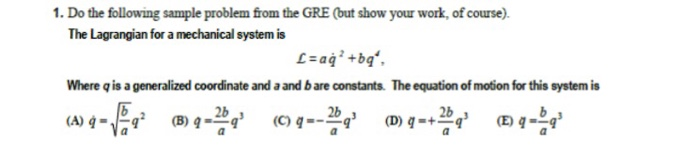 1. Do the following sample problem from the GRE (but show your work, of course). The Lagrangian for a mechanical system is 41 Where qis a generalized coordinate and a and bare constants. The equation of motion for this system is 2b 2b
