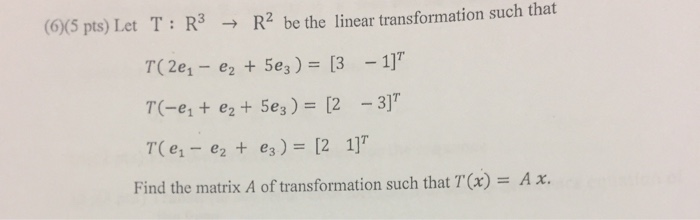 (6)(5 pts) Let T R3 R2 be the linear transformation such that T(2e1 TO e e2 e3 Find the matrix A of transformation such that TOx) A x.
