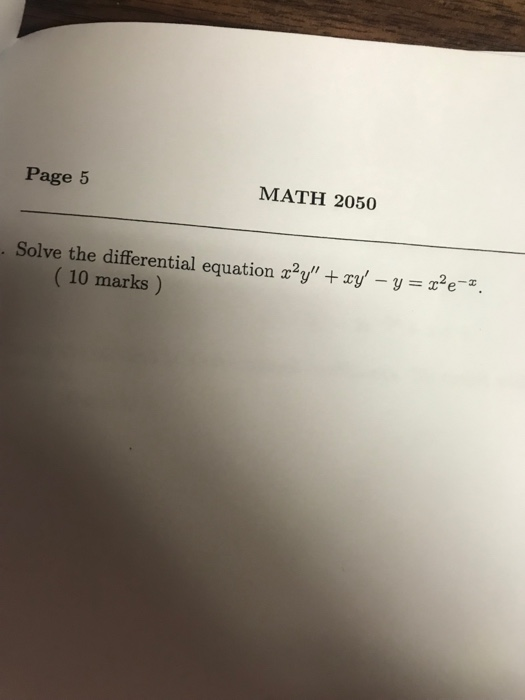 Page 5 MATH 2050 . Solve the differential equation x2y + xy,-y = x2 e-x. (10 marks)