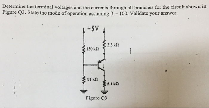 Determine the terminal voltages and the currents through all branches for the circuit shown in Figure Q3. State the mode of operation assuming B 100. Validate your answer. +SV 1s0an 1342 150 k2 91 kn 5.1 kn Figure Q3