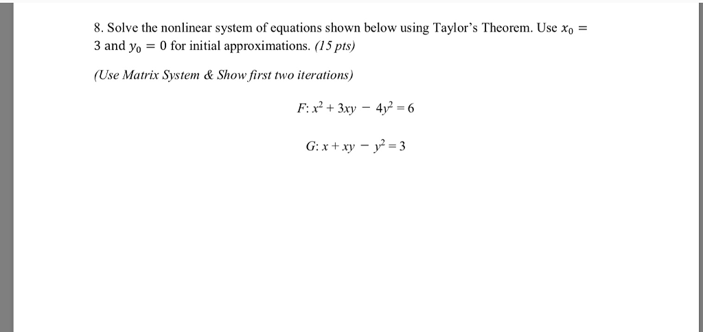 8. Solve the nonlinear system of equations shown below using Taylors Theorem. Use Xo 3 and yo 0 for initial approximations. (15 pts) (Use Matrix System & Show first two iterations)