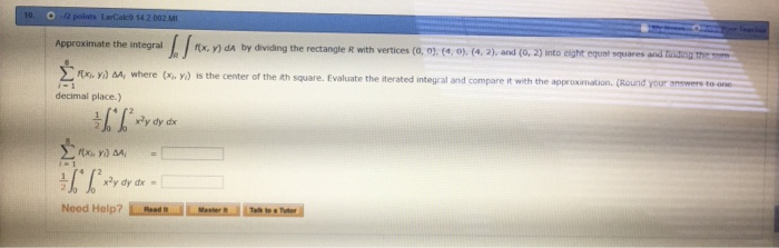 points LarCak:9 14 2 002 MI Approximate the integral rx, y) dA bydviding the rectangle R with vertices (o, o.my. (4,2), and (О, 2) ito eight equat ,quar Σ n decimal place.) where is the center of the nh Square. Evaluate the iterated integral and compare it with the appro Round your smime, to x, y, x, y, nation. xy dy dx Wydydx Need Help? lre