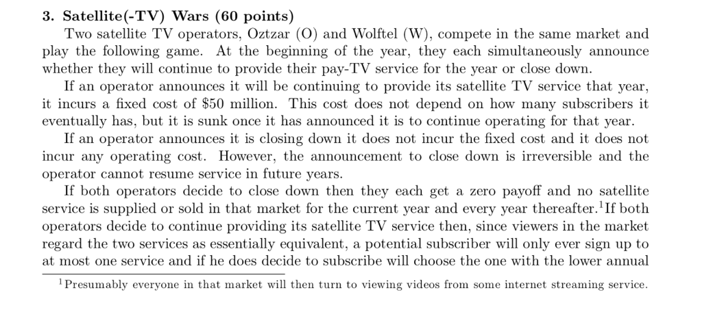 3. Satellite(-TV) Wars (60 points) Two satellite TV operators, Oztzar (O) and Wolftel (W), compete in the same market and play the following game. At the beginning of the year, they each simultaneously announce whether they will continue to provide their pay-TV service for the year or close down If an operator announces it will be continuing to provide its satellite TV service that year, it incurs a fixed cost of $50 million. This cost does not depend on how many subscribers it eventually has, but it is sunk once it has announced it is to continue operating for that year If an operator announces it is closing down it does not incur the fixed cost and it does not incur any operating cost. However, the announcement to close down is irreversible and the operator cannot resume service in future years If both operators decide to close down then they each get a zero payoff and no satellite service is supplied or sold in that market for the current year and every year thereafter.1 If both operators decide to continue providing its satellite TV service then, since viewers in the market regard the two services as essentially equivalent, a potential subscriber will only ever sign up to at most one service and if he does decide to subscribe will choose the one with the lower annual 1Presumably everyone in that market will then turn to viewing videos from some internet streaming service