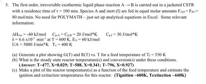 5. The first order, irreversible exothermic liquid phase reaction A → B is carried out in a jacketed CSTR with a residence time of τ = 100 min. Species A and inert (1) are fed in equal molar amounts FAOF Flo= 80 mol/min. No need for POLYMATH just set up analytical equations in Excel. Some relevant information AHrx,--40 kJ/mol Cp.,-Cp,B = 20 J/mol*K k = 6.6 x 10-3 min-1 at T = 600 K, EA = 60 kJ/mol UA = 5000 J/min*K T,-400 K Cpl = 30 J/mol * K (a) Generte a plot showing G(T) and R(T) vs. T for a feed temperature of Tr = 550 K (b) What is the steady state reactor temperature(s) and conversion(s) under these conditions. (Answer: T-477, X-0.029; T-588, X-0.341; T-796, X-0.927) (c) Make a plot of the reactor temperature(s) as a function of the feed temperature and estimate the ignition and extinction temperatures for this reactor. (Tignition 600K, Textinction 440K)