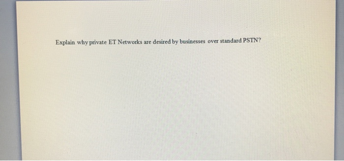 Explain why private ET Networks are desired by businesses over standard PSTN?