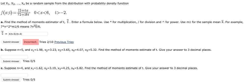 Let X1, X2, ..., Xn be a random sample from the distribution with probability density function 12+tx a. Find the method of moments estimator of t 7n 2*m1/6 means 7n2X/6. t Enter a formula below. Use for multiplication /for divisor and for power. Use m, or the sample mean . For example, 4(t+3)/(t+4) Submit Answer Incorrect. Tries 2/10 Previous Tries b. Suppose n=5, and X1=1.98, x2-3.23, x3=3.65, x,-4.07, x5=5.32. Find the method of moments estimate of t. Give your answer to 3 decimal places Submit Answer Tries 0/5 c. Suppose n=4, and X1=1.62, x2-3.19, x3-4.25, x4=5.82. Find the method of moments estimate of t. Give your answer to 3 decimal places. Submit Answer Tries 0/5