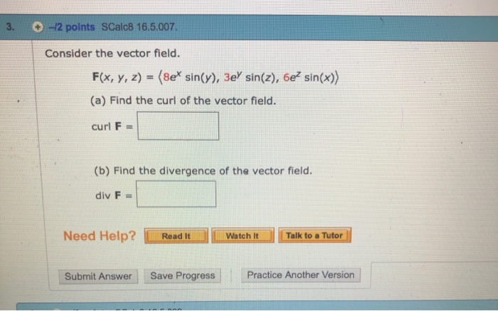3. 2 points SCalc8 16.5.007 Consider the vector field. F(x, y, z) (8e sin(y), 3e sin(z), 6e sin(x)) (a) Find the curl of the vector field. curl F (b) Find the divergence of the vector field div F- Need Help? ReadI watch i Watch It Talk to a Tutor Submit AnswerSave Progress Practice Another Version