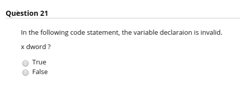 Question 21 In the following code statement, the variable declaraion is invalid. x dword ? True O False
