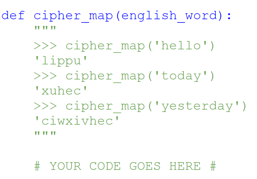 def cipher map (english word): IT T1 >>>cipher map (hello) lippu >>>cipher map (today) xuhec >>>cipher map (yesterday) CIWXivhec # YOUR CODE GOES HERE #