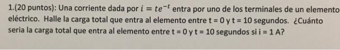 1(20 puntos): una corriente dada por i = te-t entra por uno de los terminales de un elemento eléctrico. Halle la carga total que entra al elemento entre t-0 y t 10 segundos. ¿Cuánto seria la carga total que entra al elemento entre t oyt-10 segundos si i 1A?