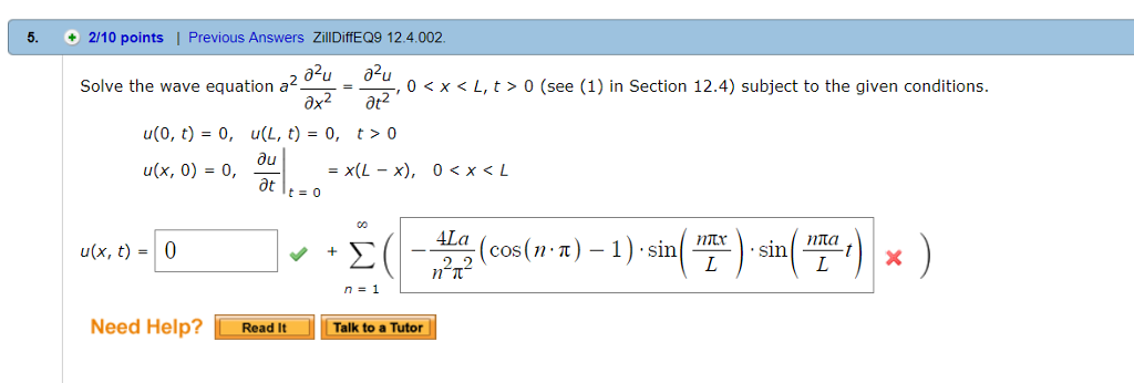 5. 2/10 points | Previous Answers ZillDiffEQ9 12.4.002 Solve the wave equationa u(0, t) = 0, u(x, 0) = 0, , 0< x<L, t> 0 (see (1) in Section 12.4) subject to the given conditions u(L, t) = 0, t > 0 u(x, t) =10 n=1 Need Help? Readi□ LTaikto a Tutor