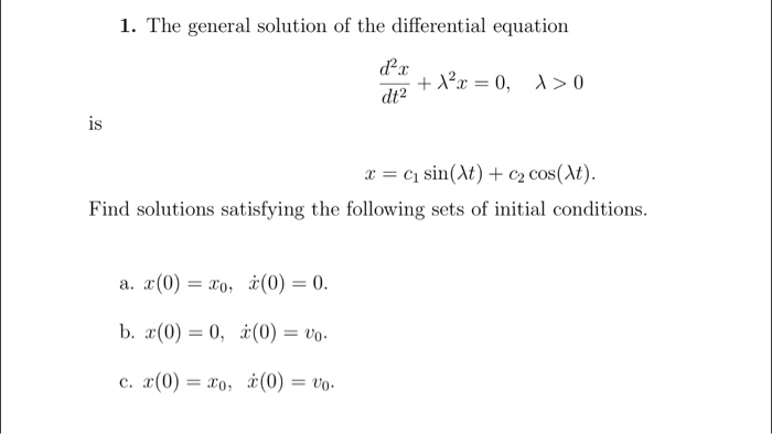 1. The general solution of the differential equation dt2 1S x = ci sin(M) + c2 cos(M). Find solutions satisfying the following sets of initial conditions a. 2(0) = 20, b. x(0) = 0, c, r(0) = Zo, x(0) = 0. (0) = vo. x(0) = to.