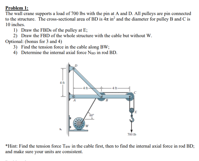 Problem 1: The wall crane supports a load of 700 lbs with the pin at A and D. All pulleys are pin connected to the structure. The cross-sectional area of BD is 4t in2 and the diameter for pulley B and C is 10 inches. 1) Draw the FBDs of the pulley at E 2) Draw the FBD of the whole structure with the cable but without W. Optional: (bonus for 3 and 4) 3) Find the tension force in the cable along BW; 4) Determine the internal axial force NBD in rod BD. 4 ft -4ft- S. 700 lb *Hint: Find the tension force TBw in the cable first, then to find the internal axial force in rod BD; and make sure your units are consistent.