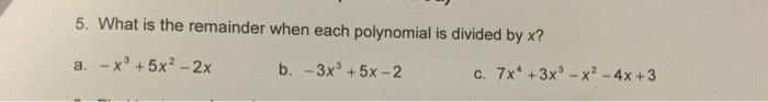 5. What is the remainder when each polynomial is divided by x? a. -x 5x2 2x b. 3x3 5x 2 c. 7x4 3x -x2 4x 3