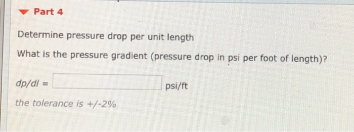 Part 4 Determine pressure drop per unit length What is the pressure gradient (pressure drop in psi per foot of length)? dp/di - the tolerance is +/-296 psi/ft